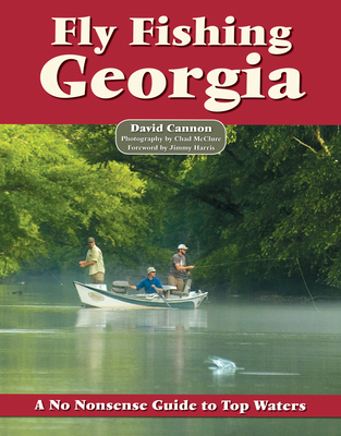 Fly Fishing Georgia: A No Nonsense Guide to Top Waters - Cannon, David, and McClure, Chad (Photographer), and Harris, Jimmy (Foreword by)