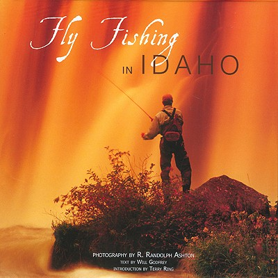 Fly Fishing in Idaho - Ashton, R Randolph (Photographer), and Ring, Terry (Introduction by), and Godfrey, Will (Text by)