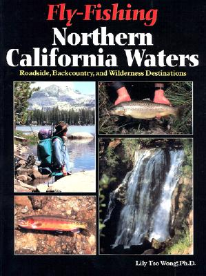 Fly-Fishing Northern California Waters: Roadside, Backcountry, and Wilderness Destinations - Wong, Lily Tso, PH.D.