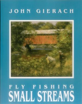 Fly Fishing Small Streams - Gierach, John