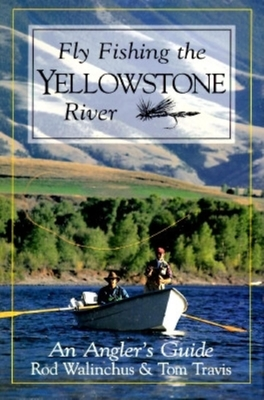 Fly Fishing the Yellowstone River: An Angler's Guide - Walinchus, Rod, and Tom, Travis, and Travis, Tom