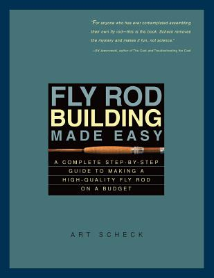 Fly Rod Building Made Easy: A Complete Step-By-Step Guide to Making a High-Quality Fly Rod on a Budget - Scheck, Art