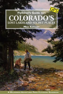 Flyfisher's Guide to Colorado's Lost Lakes and Secret Places - Kephart, Mike