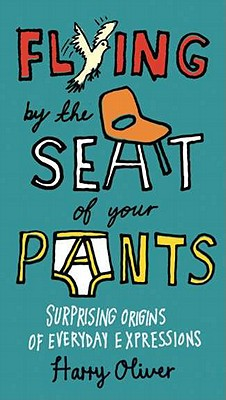 Flying by the Seat of Your Pants: Surprising Origins of Everyday Expressions - Oliver, Harry