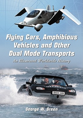 Flying Cars, Amphibious Vehicles and Other Dual Mode Transports: An Illustrated Worldwide History - Green, George W