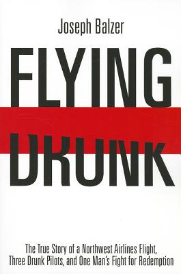 Flying Drunk: The True Story of a Northwest Airlines Flight, Three Drunk Pilots and One Man's Fight for Redemption - Balzer, Joseph