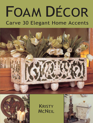 Foam Decor: Carve 30 Elegant Home Accents - McNeil, Kristy
