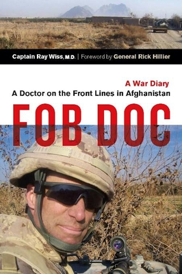 FOB DOC: A Doctor on the Front Lines in Afghanistan: A War Diary - Wiss, Ray, and Hillier, Rick (Foreword by)