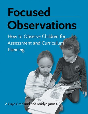 Focused Observations: How to Observe Children for Assessment and Curriculum Planning - Gronlund, Gaye, and James, Marlyn