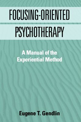 Focusing-Oriented Psychotherapy: A Manual of the Experiential Method - Gendlin, Eugene T, PhD