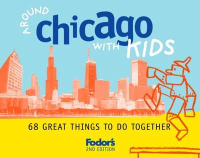 Fodor's Around Chicago with Kids, 2nd Edition: 68 Great Things to Do Together - Fodor's (Creator)