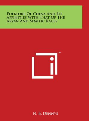 Folklore of China and Its Affinities with That of the Aryan and Semitic Races - Dennys, N B