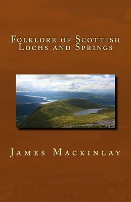 Folklore of Scottish Lochs and Springs - Mackinlay, James M