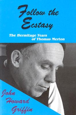 Follow the Ecstasy: The Hermitage Years of Thomas Merton - Griffin, John Howard, and Bonazzi, Robert (Editor)