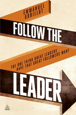 Follow the Leader: The One Thing Great Leaders Have that Great Followers Want - Gobillot, Emmanuel