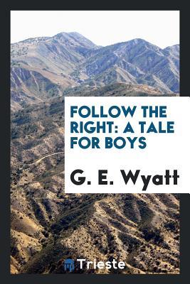Follow the Right: A Tale for Boys - Wyatt, G E