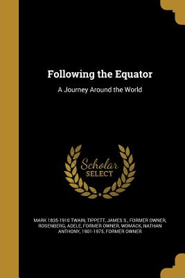 Following the Equator: A Journey Around the World - Twain, Mark 1835-1910, and Tippett, James S Former Owner (Creator), and Rosenberg, Adele Former Owner (Creator)