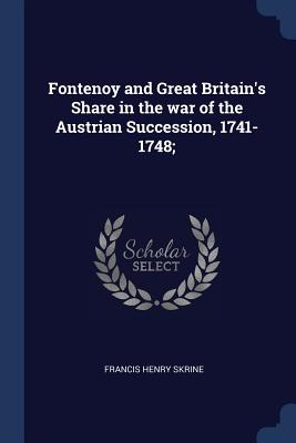 Fontenoy and Great Britain's Share in the War of the Austrian Succession, 1741-1748; - Skrine, Francis Henry