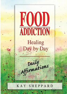 Food Addiction: Healing Day by Day: Daily Affirmations - Sheppard, Kay