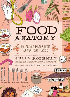 Food Anatomy: The Curious Parts & Pieces of Our Edible World - Rothman, Julia, and Wharton, Rachel