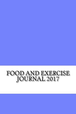 Food and Exercise Journal 2017: Weekly Food and Exercise Journal Diary - Diet and Workout Journal, Best