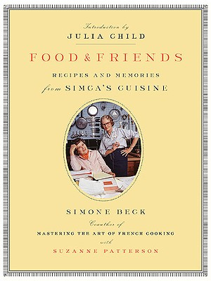 Food and Friends: Recipes and Memories from Simca's Cuisine - Beck, Simone, and Patterson, Suzanne, and Child, Julia (Introduction by)
