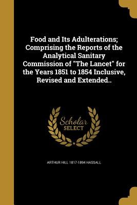 Food and Its Adulterations; Comprising the Reports of the Analytical Sanitary Commission of the Lancet for the Years 1851 to 1854 Inclusive, Revised and Extended.. - Hassall, Arthur Hill 1817-1894