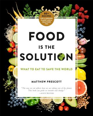 Food Is the Solution: What to Eat to Save the World--80+ Recipes for a Greener Planet and a Healthier You - Prescott, Matthew, Dr.