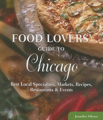 Food Lovers' Guide to Chicago: Best Local Specialties, Markets, Recipes, Restaurants, & Events - Olvera, Jennifer