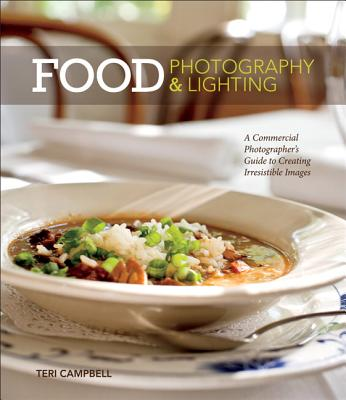 Food Photography & Lighting: A Commercial Photographer's Guide to Creating Irresistible Images - Campbell, Teri