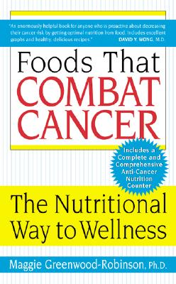 Foods That Combat Cancer: The Nutritional Way to Wellness - Greenwood-Robinson, Maggie, PH.D.