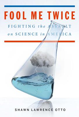 Fool Me Twice: Fighting the Assault on Science in America - Otto, Shawn Lawrence