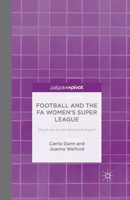Football and the Fa Women's Super League: Structure, Governance and Impact - Dunn, C, and Welford, J