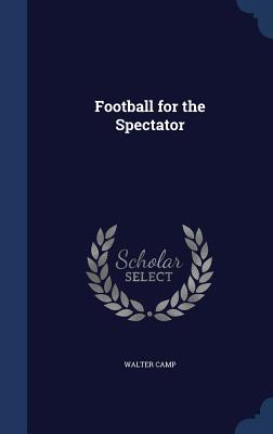 Football for the Spectator - Camp, Walter