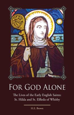 For God Alone: The Lives of the Early English Saints: St. Hilda and St. Elfleda of Whitby - Brown, H E