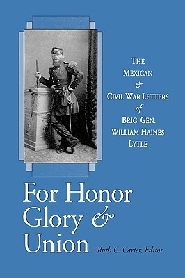 For Honor, Glory, and Union: The Mexican and Civil War Letters of Brig. Gen. William Haines Lytle - Lytle, William Haines