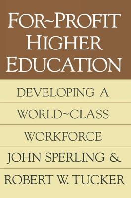 For-Profit Higher Education: Developing a World-Class Adult Workforce - Sperling, John G, Ph.D.