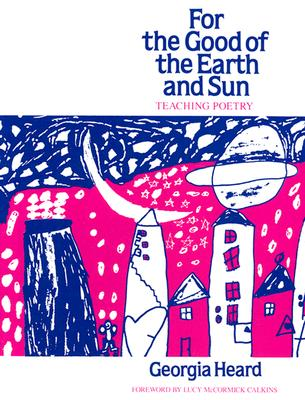 For the Good of the Earth and Sun: Teaching Poetry - Heard, Georgia, and Calkins, Lucy (Foreword by)