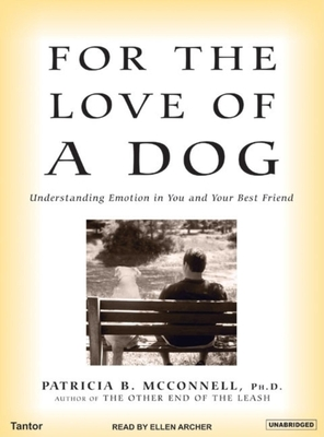 For the Love of a Dog: Understanding Emotion in You and Your Best Friend - McConnell, Patricia B, PH.D., and Archer, Ellen (Narrator)