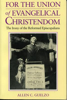 For the Union of Evangelical Christendom: The Irony of the Reformed Episcopalians - Guelzo, Allen