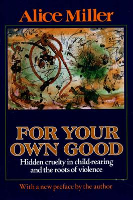 For Your Own Good: Hidden Cruelty in Child-Rearing and the Roots of Violence - Miller, Alice, and Hannum, Hildegarde (Translated by), and Hannum, Hunter (Translated by)