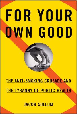 For Your Own Good: The Anti-Smoking Crusade and the Tyranny of Public Health - Sullum, Jacob