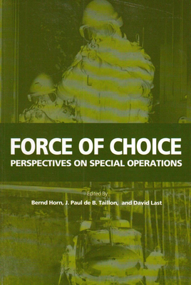 Force of Choice: Perspectives on Special Operations - Last, David (Editor), and Horn, Bernd, Colonel (Editor), and Taillon, J Paul De B (Editor)