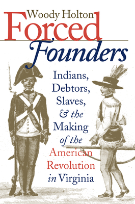 Forced Founders: Indians, Debtors, Slaves & the Making of the American Revolution in Virginia - Holton, Woody