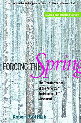 Forcing the Spring: The Transformation of the American Environmental Movement - Gottlieb, Robert, Mr.