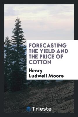 Forecasting the Yield and the Price of Cotton - Moore, Henry Ludwell