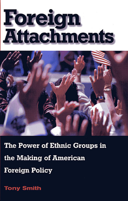 Foreign Attachments: The Power of Ethnic Groups in the Making of American Foreign Policy - Smith, Tony