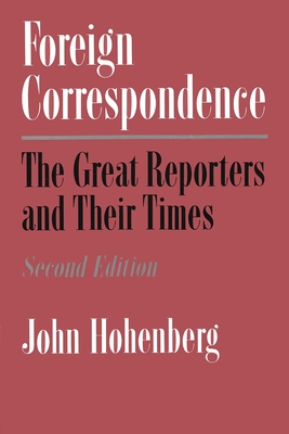 Foreign Correspondence: The Great Reporters and Their Times - Hohenberg, John