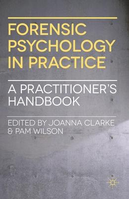 Forensic Psychology in Practice: A Practitioner's Handbook - Clarke, Joanna, and Wilson, Pamela