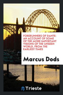 Forerunners of Dante: An Account of Some of the More Important Visions of the Unseen World, from the Earliest Times - Dods, Marcus